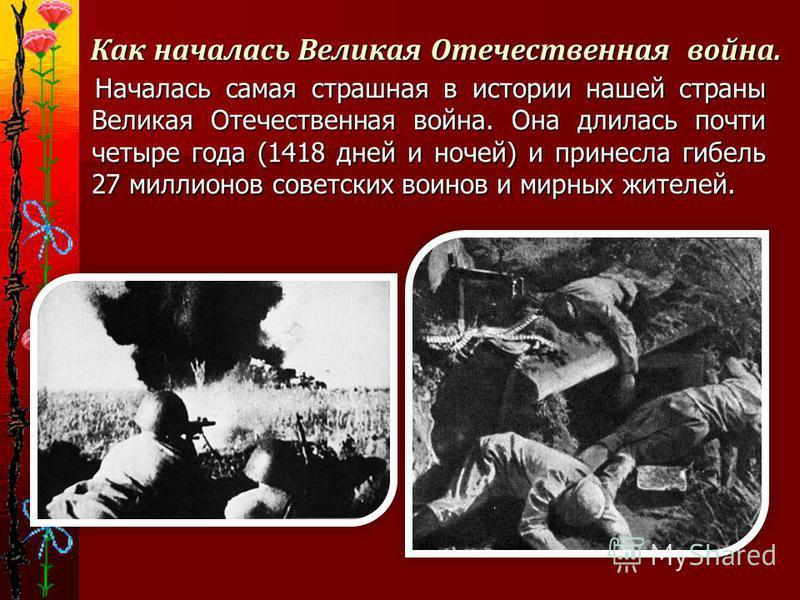 Как началась Великая Отечественная война. Началась самая страшная в истории нашей страны Великая Отечественная война. Она длилась почти четыре года (1418 дней и ночей) и принесла гибель 27 миллионов советских воинов и мирных жителей. Началась самая с