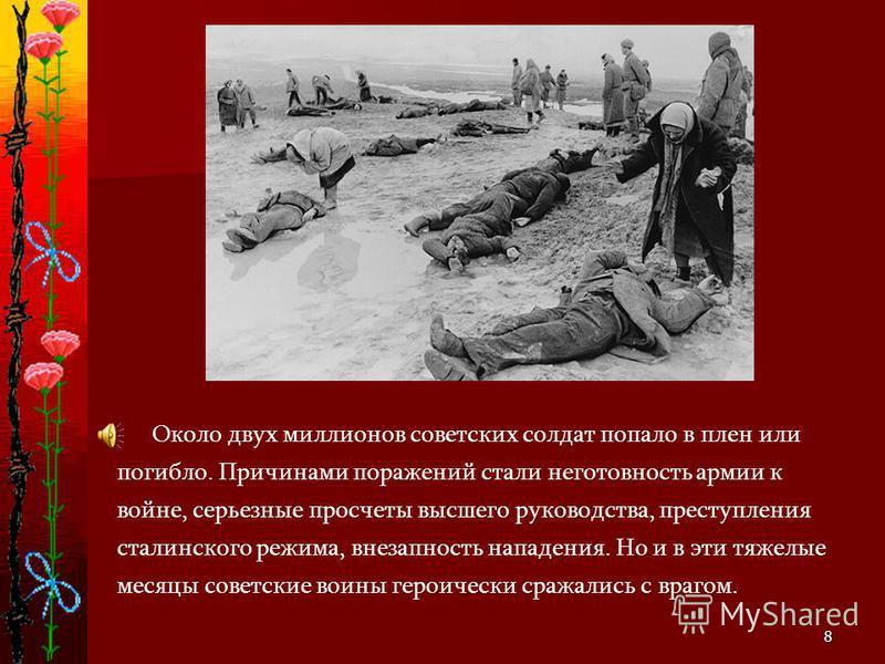 8 Около двух миллионов советских солдат попало в плен или погибло. Причинами поражений стали неготовность армии к войне, серьезные просчеты высшего руководства, преступления сталинского режима, внезапность нападения. Но и в эти тяжелые месяцы советск