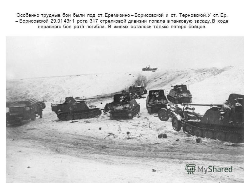 Особенно трудные бои были под ст. Еремизино – Борисовской и ст. Терновской. У ст. Ер. – Борисовской 29.01 43 г 1 рота 317 стрелковой дивизии попала в танковую засаду. В ходе неравного боя рота погибла. В живых осталось только пятеро бойцов.