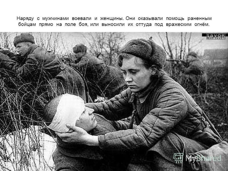 Наряду с мужчинами воевали и женщины. Они оказывали помощь раненным бойцам прямо на поле боя, или выносили их оттуда под вражеским огнём.