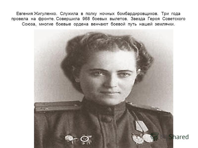 Евгения Жигуленко. Служила в полку ночных бомбардировщиков. Три года провела на фронте. Совершила 968 боевых вылетов. Звезда Героя Советского Союза, многие боевые ордена венчают боевой путь нашей землячки.