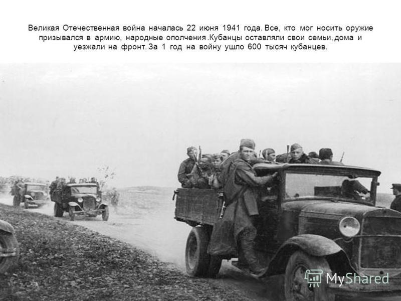 Великая Отечественная война началась 22 июня 1941 года. Все, кто мог носить оружие призывался в армию, народные ополчения.Кубанцы оставляли свои семьи, дома и уезжали на фронт. За 1 год на войну ушло 600 тысяч кубанцев.