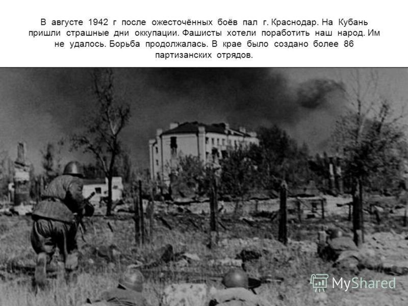 В августе 1942 г после ожесточённых боёв пал г. Краснодар. На Кубань пришли страшные дни оккупации. Фашисты хотели поработить наш народ. Им не удалось. Борьба продолжалась. В крае было создано более 86 партизанских отрядов.