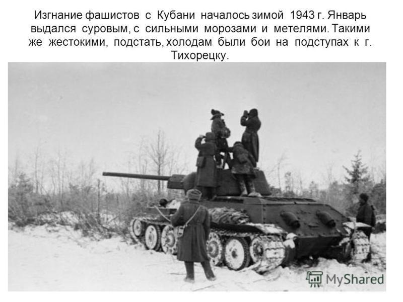 Изгнание фашистов с Кубани началось зимой 1943 г. Январь выдался суровым, с сильными морозами и метелями. Такими же жестокими, под стать, холодам были бои на подступах к г. Тихорецку.