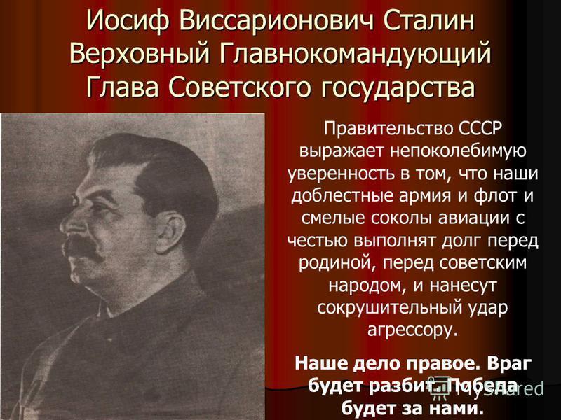 Иосиф Виссарионович Сталин Верховный Главнокомандующий Глава Советского государства Правительство СССР выражает непоколебимую уверенность в том, что наши доблестные армия и флот и смелые соколы авиации с честью выполнят долг перед родиной, перед сове