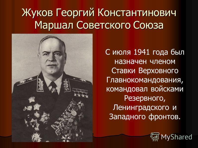 Жуков Георгий Константинович Маршал Советского Союза С июля 1941 года был назначен членом Ставки Верховного Главнокомандования, командовал войсками Резервного, Ленинградского и Западного фронтов.