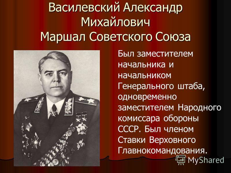Василевский Александр Михайлович Маршал Советского Союза Был заместителем начальника и начальником Генерального штаба, одновременно заместителем Народного комиссара обороны СССР. Был членом Ставки Верховного Главнокомандования.