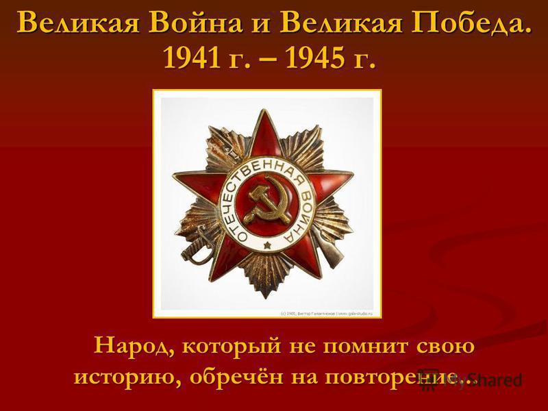 Великая Война и Великая Победа. 1941 г. – 1945 г. Народ, который не помнит свою историю, обречён на повторение... Народ, который не помнит свою историю, обречён на повторение...