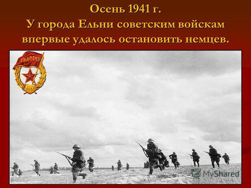 Осень 1941 г. У города Ельни советским войскам впервые удалось остановить немцев.