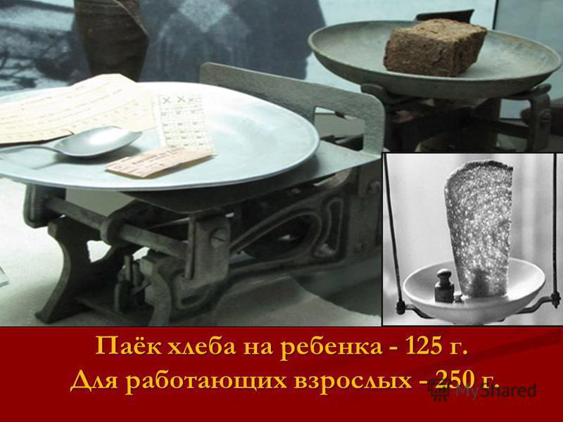 Паёк хлеба на ребенка - 125 г. Для работающих взрослых - 250 г. Для работающих взрослых - 250 г.