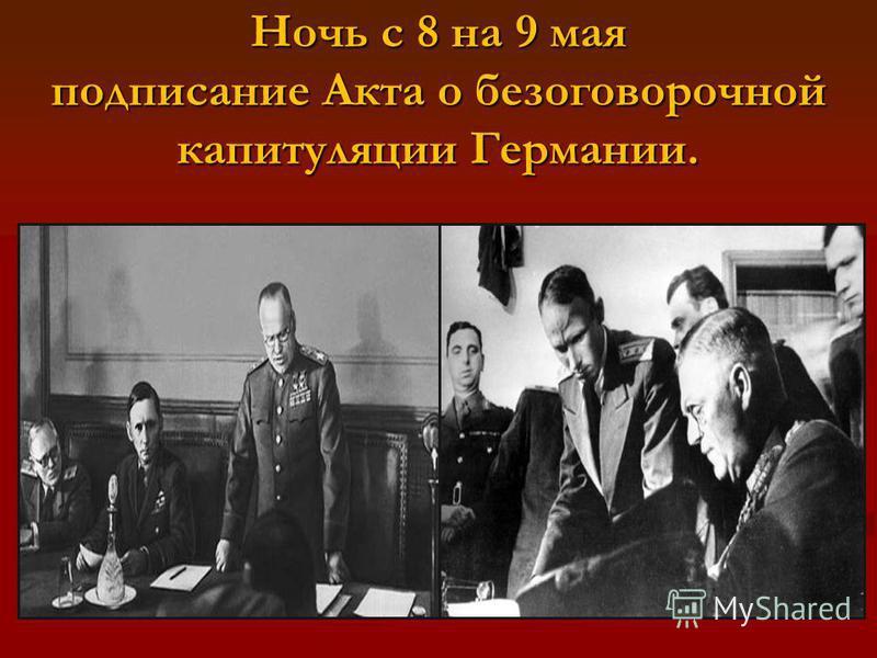 Ночь с 8 на 9 мая подписание Акта о безоговорочной капитуляции Германии.