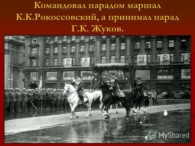 Командовал парадом маршал К.К.Рокоссовский, а принимал парад Г.К. Жуков.
