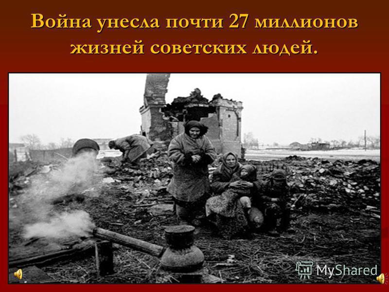 Война унесла почти 27 миллионов жизней советских людей.