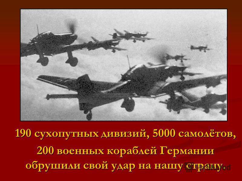 190 сухопутных дивизий, 5000 самолётов, 200 военных кораблей Германии обрушили свой удар на нашу страну.