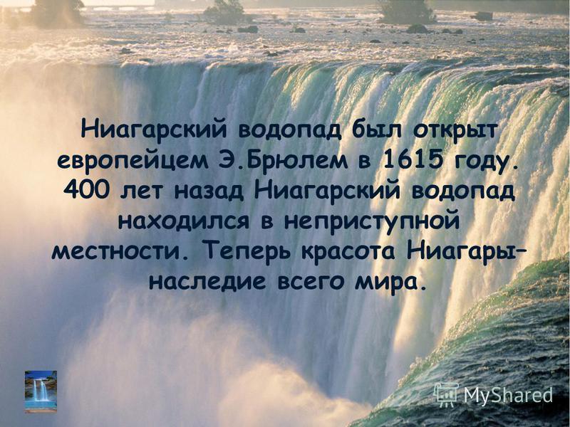 Ниагарский водопад был открыт европейцем Э.Брюлем в 1615 году. 400 лет назад Ниагарский водопад находился в неприступной местности. Теперь красота Ниагары– наследие всего мира.