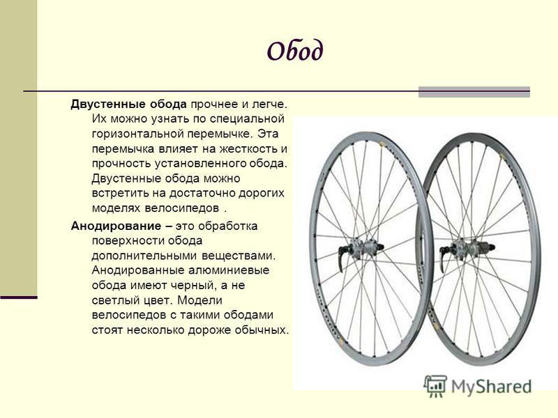 Обод Двустенные обода прочнее и легче. Их можно узнать по специальной горизонтальной перемычке. Эта перемычка влияет на жесткость и прочность установленного обода. Двустенные обода можно встретить на достаточно дорогих моделях велосипедов. Анодирован