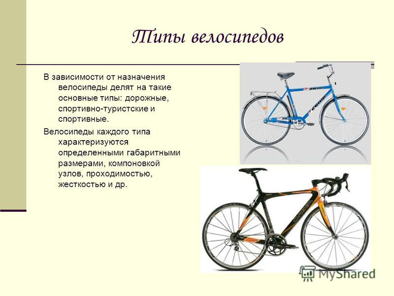 Типы велосипедов В зависимости от назначения велосипеды делят на такие основные типы: дорожные, спортивно-туристские и спортивные. Велосипеды каждого типа характеризуются определенными габаритными размерами, компоновкой узлов, проходимостью, жесткост