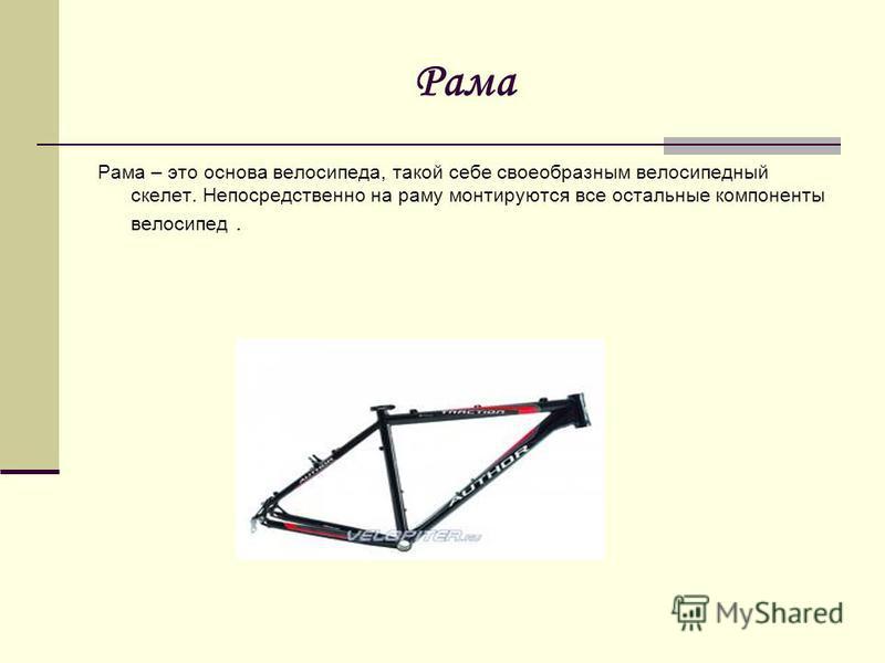 Рама Рама – это основа велосипеда, такой себе своеобразным велосипедный скелет. Непосредственно на раму монтируются все остальные компоненты велосипед.