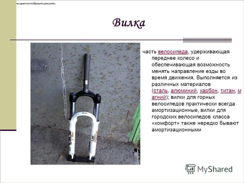 Вилка часть велосипеда, удерживающая переднее колесо и обеспечивающая возможность менять направление езды во время движения. Выполняется из различных материалов (сталь, алюминий, карбон, титан, м агний); вилки для горных велосипедов практически всегд