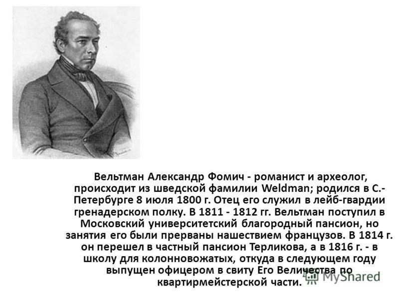 Вельтман Александр Фомич - романист и археолог, происходит из шведской фамилии Weldman; родился в С.- Петербурге 8 июля 1800 г. Отец его служил в лейб-гвардии гренадерском полку. В 1811 - 1812 гг. Вельтман поступил в Московский университетский благор