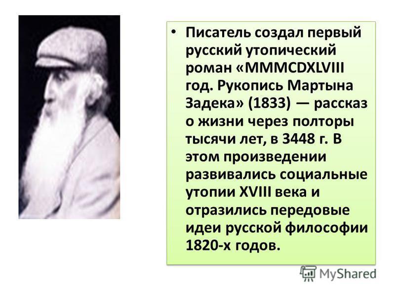 Писатель создал первый русский утопический роман «MMMCDXLVIII год. Рукопись Мартына Задека» (1833) рассказ о жизни через полторы тысячи лет, в 3448 г. В этом произведении развивались социальные утопии XVIII века и отразились передовые идеи русской фи