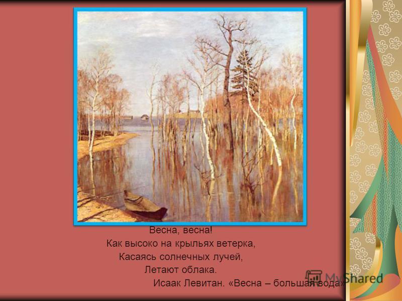 Весна, весна! Как высоко на крыльях ветерка, Касаясь солнечных лучей, Летают облака. Исаак Левитан. «Весна – большая вода»
