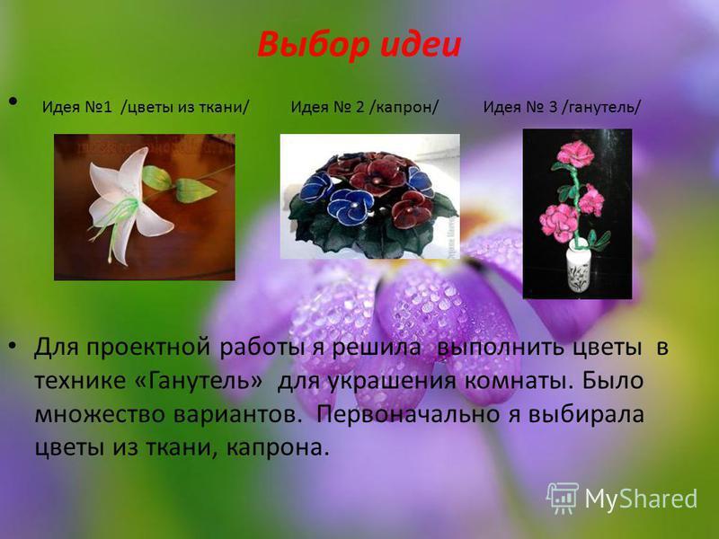 Выбор идеи Идея 1 /цветы из ткани/ Идея 2 /капрон/ Идея 3 /ганутель/ Для проектной работы я решила выполнить цветы в технике «Ганутель» для украшения комнаты. Было множество вариантов. Первоначально я выбирала цветы из ткани, капрона.