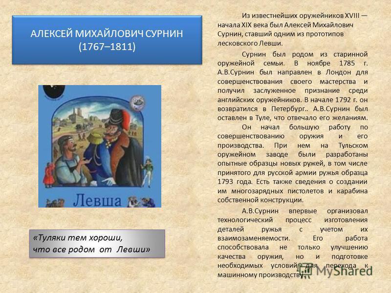 АЛЕКСЕЙ МИХАЙЛОВИЧ СУРНИН (1767–1811) Из известнейших оружейников XVIII начала XIX века был Алексей Михайлович Сурнин, ставший одним из прототипов лесковского Левши. Сурнин был родом из старинной оружейной семьи. В ноябре 1785 г. А.В.Сурнин был напра