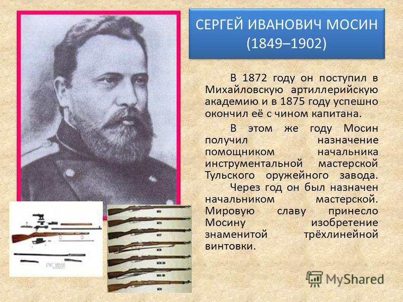 СЕРГЕЙ ИВАНОВИЧ МОСИН (1849–1902) СЕРГЕЙ ИВАНОВИЧ МОСИН (1849–1902) В 1872 году он поступил в Михайловскую артиллерийскую академию и в 1875 году успешно окончил её с чином капитана. В этом же году Мосин получил назначение помощником начальника инстру