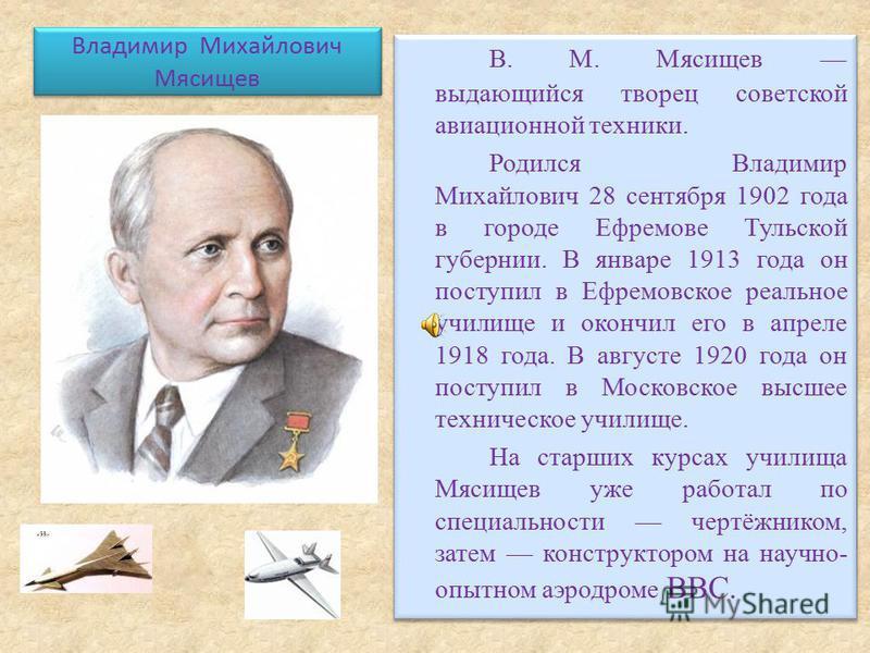 Владимир Михайлович Мясищев В. М. Мясищев выдающийся творец советской авиационной техники. Родился Владимир Михайлович 28 сентября 1902 года в городе Ефремове Тульской губернии. В январе 1913 года он поступил в Ефремовское реальное училище и окончил