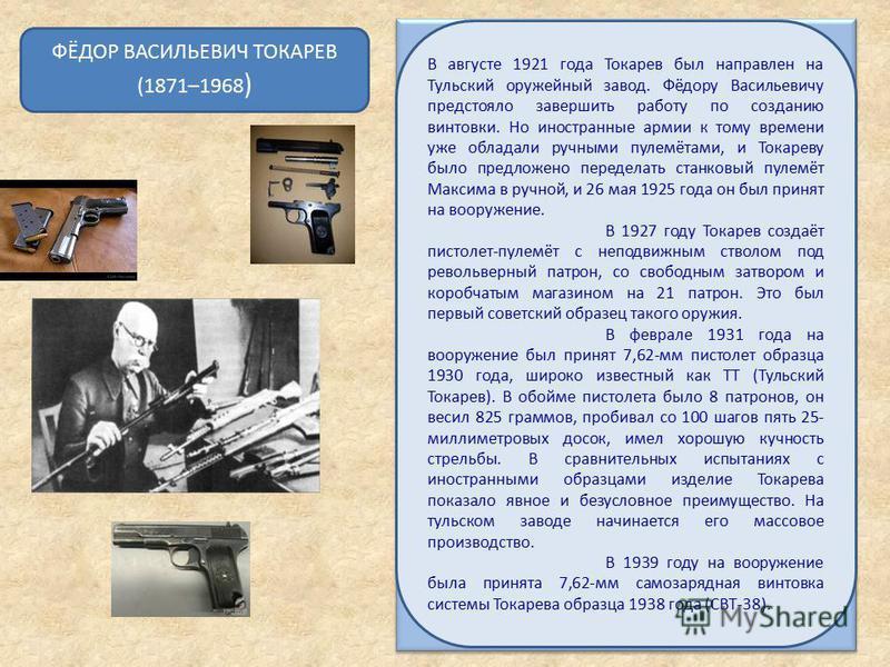 ФЁДОР ВАСИЛЬЕВИЧ ТОКАРЕВ (1871–1968 ) В августе 1921 года Токарев был направлен на Тульский оружейный завод. Фёдору Васильевичу предстояло завершить работу по созданию винтовки. Но иностранные армии к тому времени уже обладали ручными пулемётами, и Т