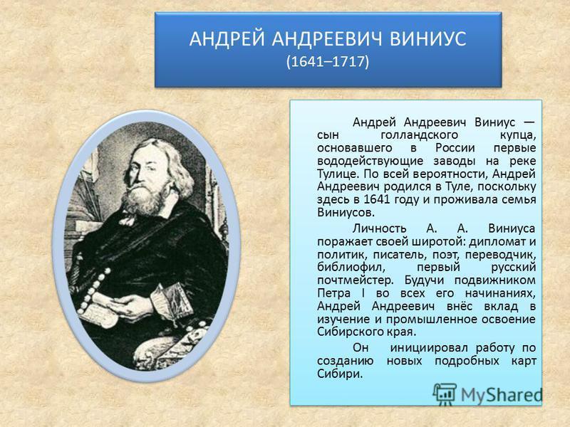 АНДРЕЙ АНДРЕЕВИЧ ВИНИУС (1641–1717) Андрей Андреевич Виниус сын голландского купца, основавшего в России первые вода действующие заводы на реке Тулице. По всей вероятности, Андрей Андреевич родился в Туле, поскольку здесь в 1641 году и проживала семь