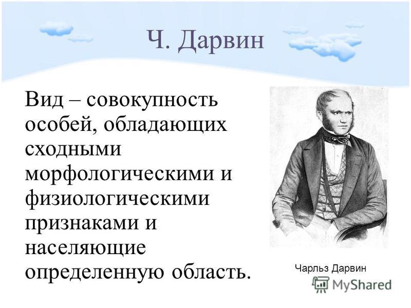 Ч. Дарвин Вид – совокупность особей, обладающих сходными морфологическими и физиологическими признаками и населяющие определенную область. Чарльз Дарвин