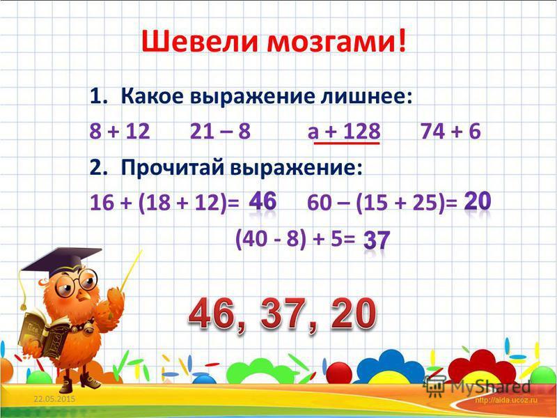 Шевели мозгами! 1. Какое выражение лишнее: 8 + 12 21 – 8 а + 128 74 + 6 2. Прочитай выражение: 16 + (18 + 12)= 60 – (15 + 25)= (40 - 8) + 5= 22.05.20153