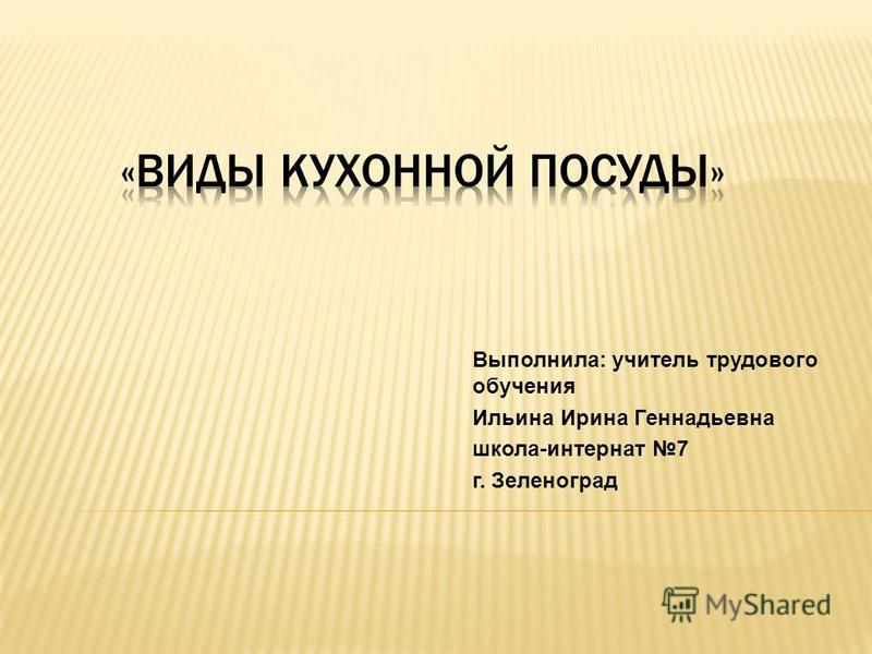 Выполнила: учитель трудового обучения Ильина Ирина Геннадьевна школа-интернат 7 г. Зеленоград