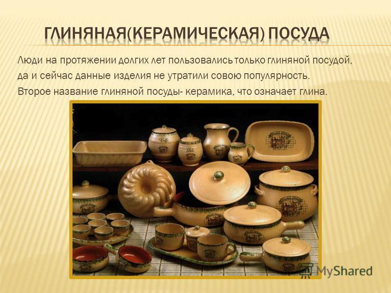Люди на протяжении долгих лет пользовались только глиняной посудой, да и сейчас данные изделия не утратили совою популярность. Второе название глиняной посуды- керамика, что означает глина.