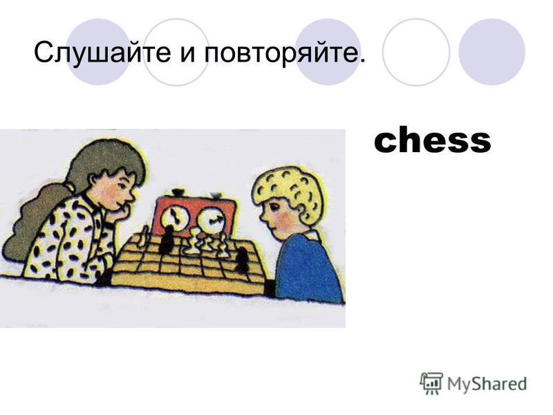 Слушайте и повторяйте. chess