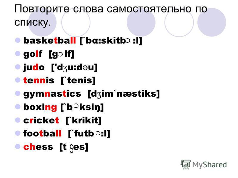basketball [`bα:skitb :l] golf [g lf] judo ['d ʒ u:d ə u] tennis [`tenis] gymnastics [d ʒ im`næstiks] boxing [`b ksiŋ] cricket [`krikit] football [`futb :l] chess [t es] Повторите слова самостоятельно по списку.