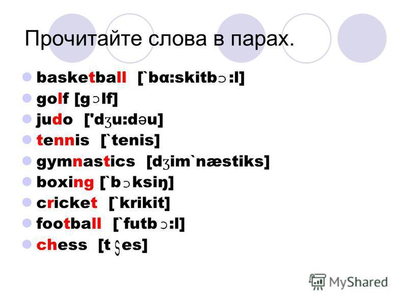 Прочитайте слова в парах. basketball [`bα:skitb :l] golf [g lf] judo ['d ʒ u:d ə u] tennis [`tenis] gymnastics [d ʒ im`næstiks] boxing [`b ksiŋ] cricket [`krikit] football [`futb :l] chess [t es]