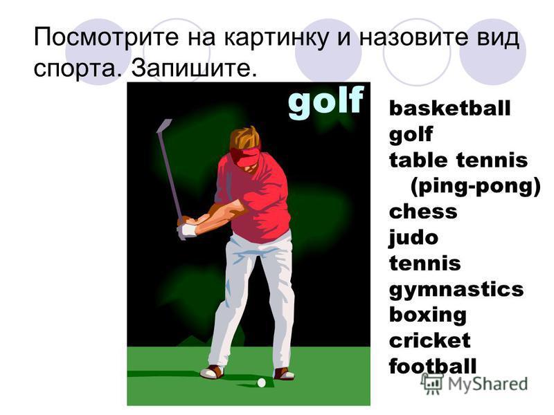 Посмотрите на картинку и назовите вид спорта. Запишите. golf basketball golf table tennis (ping-pong) chess judo tennis gymnastics boxing cricket football