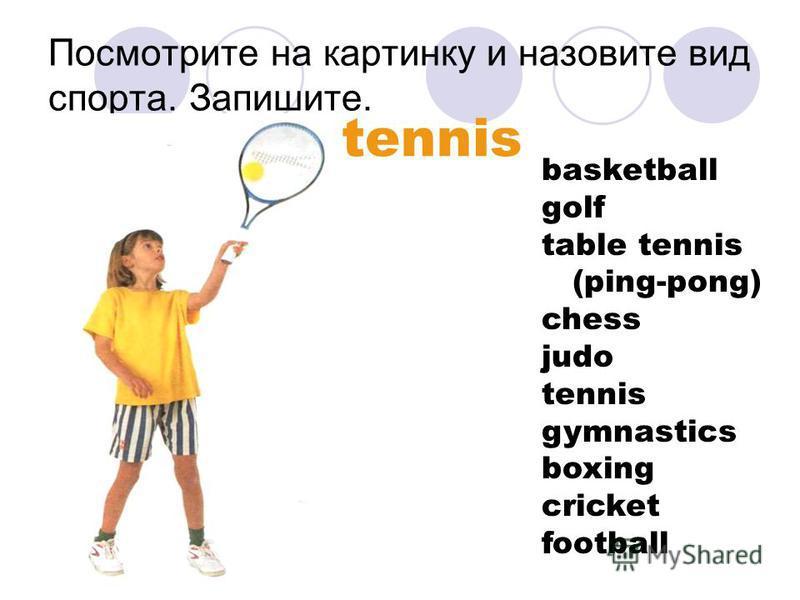 Посмотрите на картинку и назовите вид спорта. Запишите. tennis basketball golf table tennis (ping-pong) chess judo tennis gymnastics boxing cricket football