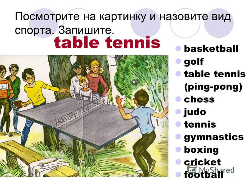 Посмотрите на картинку и назовите вид спорта. Запишите. basketball golf table tennis (ping-pong) chess judo tennis gymnastics boxing cricket football table tennis