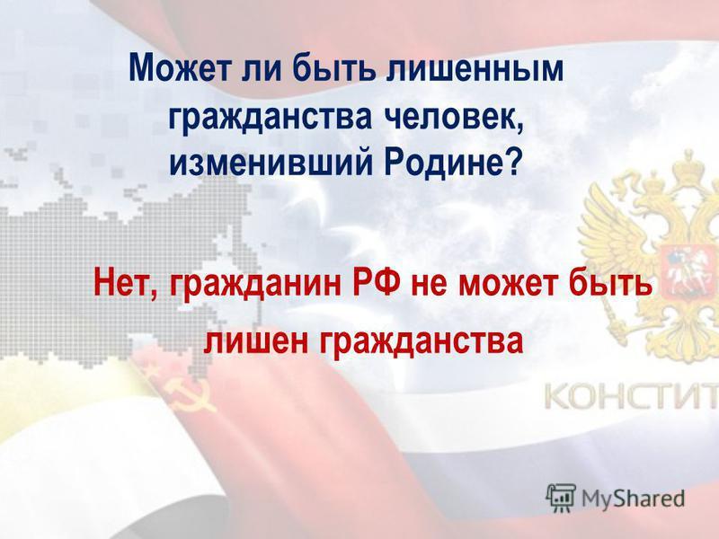 Может ли быть лишенным гражданства человек, изменивший Родине? Нет, гражданин РФ не может быть лишен гражданства