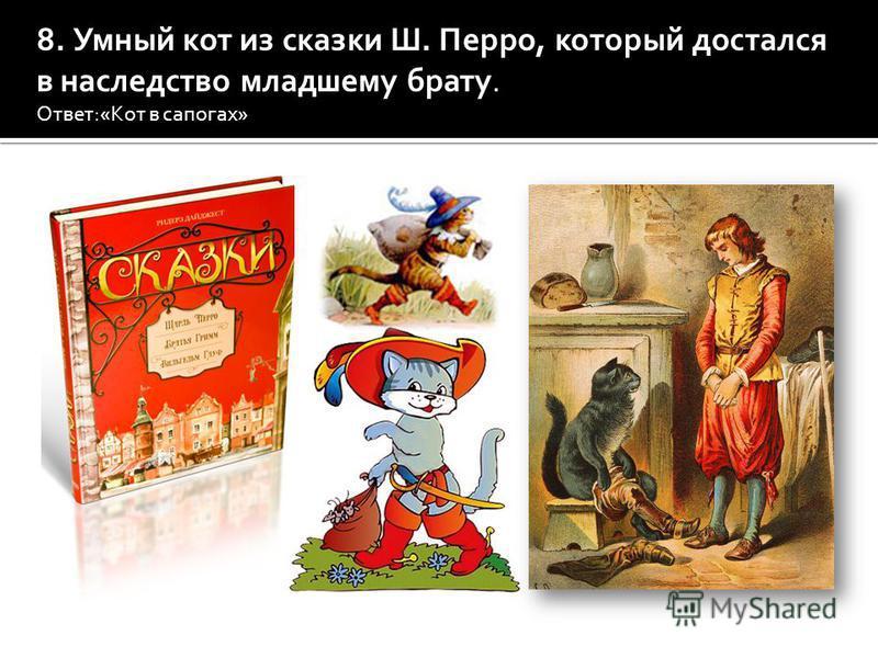 8. Умный кот из сказки Ш. Перро, который достался в наследство младшему брату. Ответ:«Кот в сапогах»