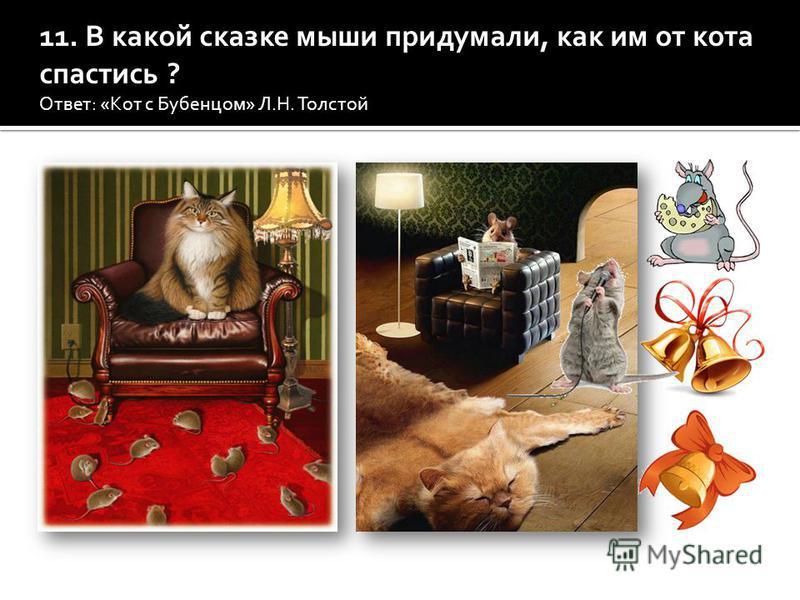 В какой сказке мыши придумали, как им от кота спастись? Ответ: (Кот с Бубенцом Л.Н.Толстого) 11. В какой сказке мыши придумали, как им от кота спастись ? Ответ: «Кот с Бубенцом» Л.Н. Толстой Кот с Бубенцом