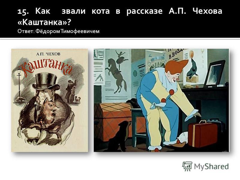 15. Как звали кота в рассказе А.П. Чехова «Каштанка»? Ответ: Фёдором Тимофеевичем.