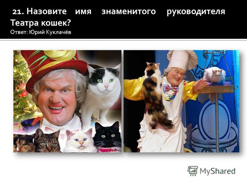 21. Назовите имя знаменитого руководителя Театра кошек? Ответ: Юрий Куклачёв