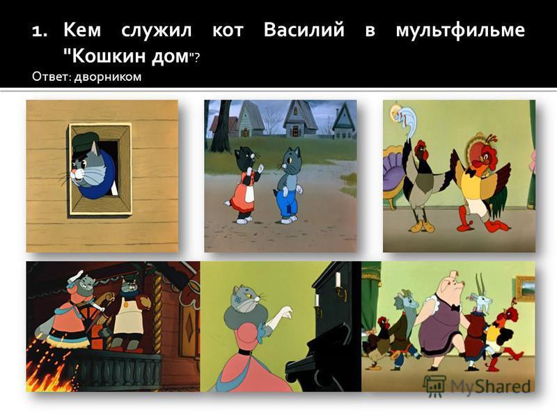 1. Кем служил кот Василий в мультфильме Кошкин дом ? Ответ: дворником