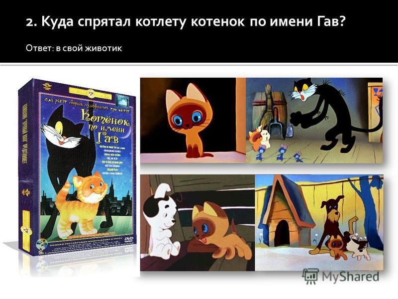 2. Куда спрятал котлету котенок по имени Гав? Ответ: в свой животик