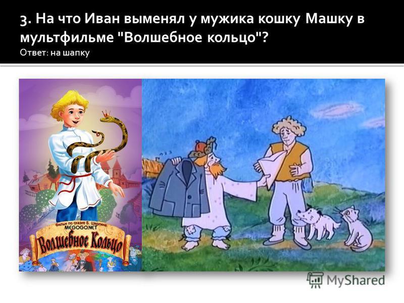 3. На что Иван выменял у мужика кошку Машку в мультфильме Волшебное кольцо? Ответ: на шапку